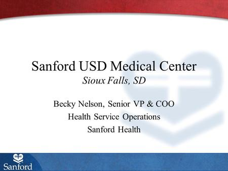 Sanford USD Medical Center Sioux Falls, SD Becky Nelson, Senior VP & COO Health Service Operations Sanford Health.