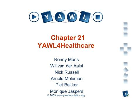 A university for the world real R © 2009, www.yawlfoundation.org Chapter 21 YAWL4Healthcare Ronny Mans Wil van der Aalst Nick Russell Arnold Moleman Piet.