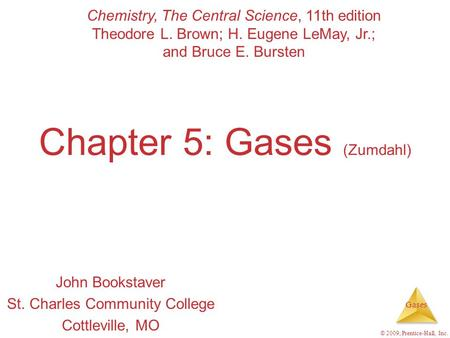 Gases © 2009, Prentice-Hall, Inc. Chapter 5: Gases (Zumdahl) John Bookstaver St. Charles Community College Cottleville, MO Chemistry, The Central Science,