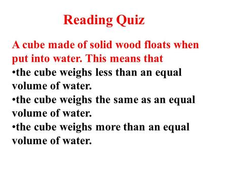 A cube made of solid wood floats when put into water. This means that the cube weighs less than an equal volume of water. the cube weighs the same as an.