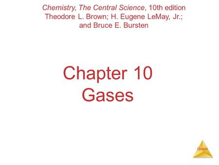 Gases Chapter 10 Gases Chemistry, The Central Science, 10th edition Theodore L. Brown; H. Eugene LeMay, Jr.; and Bruce E. Bursten.