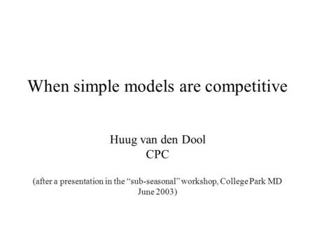 "When simple models are competitive Huug van den Dool CPC (after a presentation in the ""sub-seasonal"" workshop, College Park MD June 2003)"