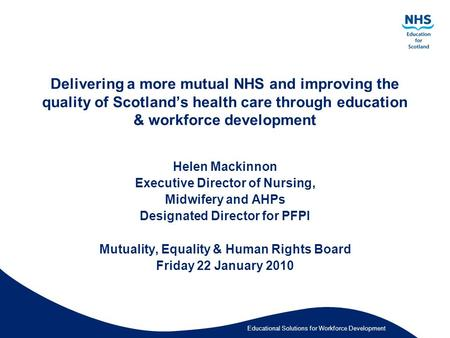 Educational Solutions for Workforce Development Delivering a more mutual NHS and improving the quality of Scotland's health care through education & workforce.