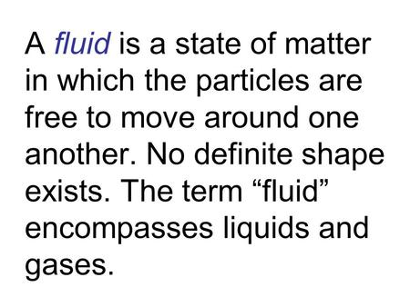 "A fluid is a state of matter in which the particles are free to move around one another. No definite shape exists. The term ""fluid"" encompasses liquids."