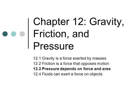 Chapter 12: Gravity, Friction, and Pressure 12.1 Gravity is a force exerted by masses 12.2 Friction is a force that opposes motion 12.3 Pressure depends.