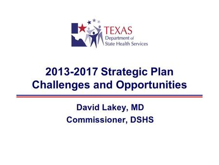 2013-2017 Strategic Plan Challenges and Opportunities David Lakey, MD Commissioner, DSHS.