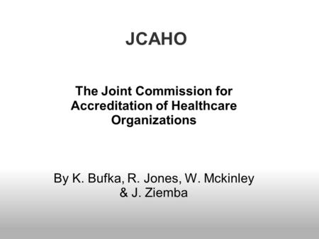 JCAHO The Joint Commission for Accreditation of Healthcare Organizations By K. Bufka, R. Jones, W. Mckinley & J. Ziemba.