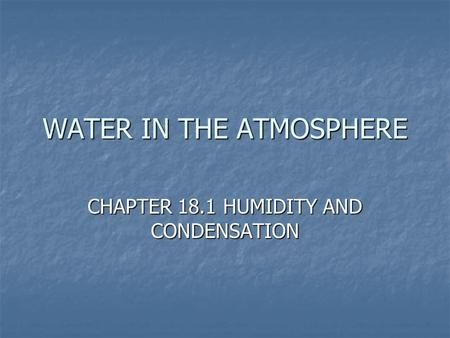 WATER IN THE ATMOSPHERE CHAPTER 18.1 HUMIDITY AND CONDENSATION.