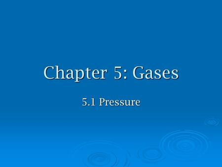 Chapter 5: Gases 5.1 Pressure. Gaseous State of Matter  has no distinct or __________ so fills any container  is easily compressed  completely with.