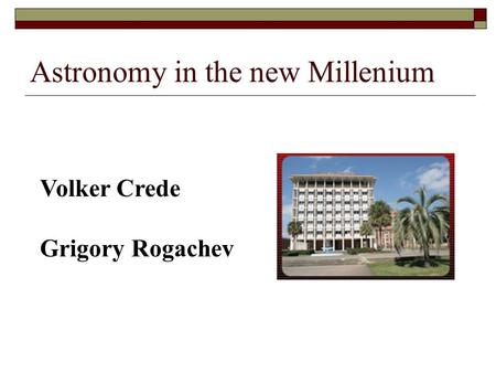 Astronomy in the new Millenium Volker Crede Grigory Rogachev.