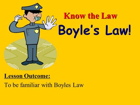 Know the Law Lesson Outcome: To be familiar with Boyles Law Boyle's Law!