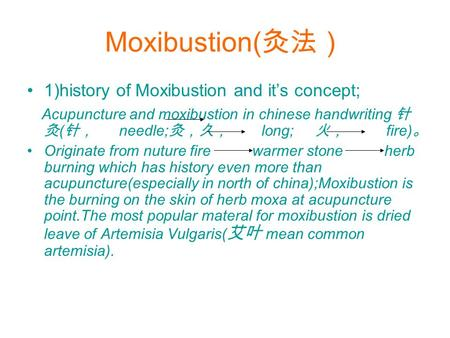 Moxibustion( 灸法) 1)history of Moxibustion and it's concept; Acupuncture and moxibustion in chinese handwriting 针 灸 ( 针, needle; 灸,久, long; 火, fire) 。 Originate.
