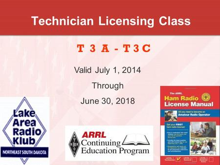 1 Technician Licensing Class T 3 A - T 3 C Valid July 1, 2014 Through June 30, 2018.