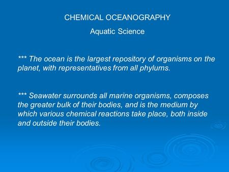 CHEMICAL OCEANOGRAPHY Aquatic Science *** The ocean is the largest repository of organisms on the planet, with representatives from all phylums. *** Seawater.