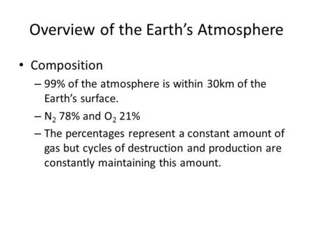 Overview of the Earth's Atmosphere Composition – 99% of the atmosphere is within 30km of the Earth's surface. – N 2 78% and O 2 21% – The percentages represent.