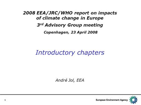1 2008 EEA/JRC/WHO report on impacts of climate change in Europe 3 rd Advisory Group meeting Copenhagen, 23 April 2008 Introductory chapters André Jol,