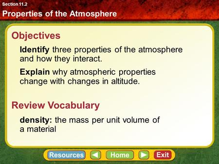 Objectives Identify three properties of the atmosphere and how they interact. Explain why atmospheric properties change with changes in altitude. Properties.