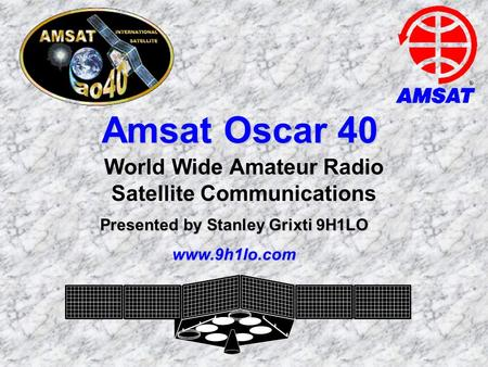 Amsat Oscar 40 World Wide Amateur Radio Satellite Communications Presented by Stanley Grixti 9H1LO www.9h1lo.com.