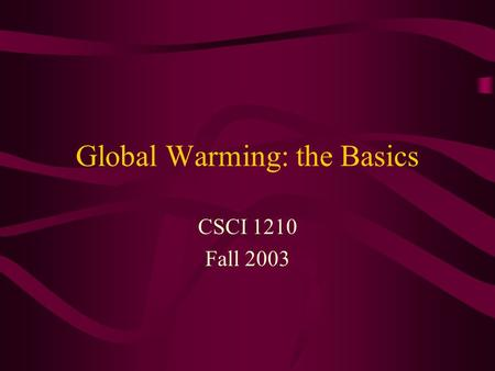 Global Warming: the Basics CSCI 1210 Fall 2003. Dimensions of the Problem Climate science Biological science Technology design Technology policy Global.