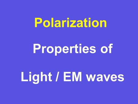 Properties of Light / EM waves Polarization Why is that? In many cases light is radiated/scattered by oscillating electric dipoles. + – Intensity lobe.