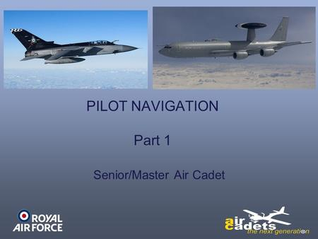 PILOT NAVIGATION Part 1 Senior/Master Air Cadet. Learning Outcomes Understand the affects of weather on aviation Know the basic features of air navigation.