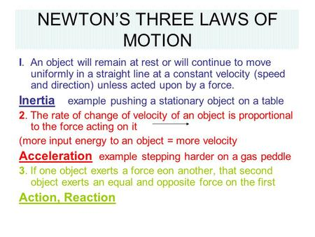 NEWTON'S THREE LAWS OF MOTION I. An object will remain at rest or will continue to move uniformly in a straight line at a constant velocity (speed and.