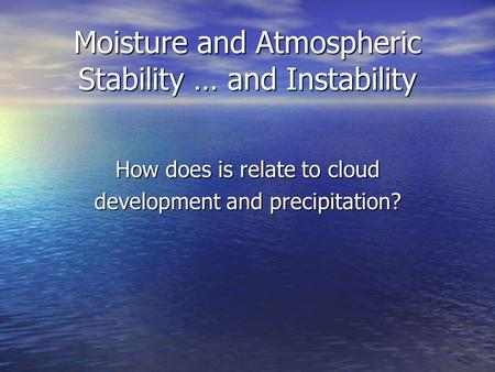 Moisture and Atmospheric Stability … and Instability How does is relate to cloud development and precipitation?