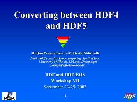 HDF - 1 - Converting between HDF4 and HDF5 MuQun Yang, Robert E. McGrath, Mike Folk National Center for Supercomputing Applications University of Illinois,