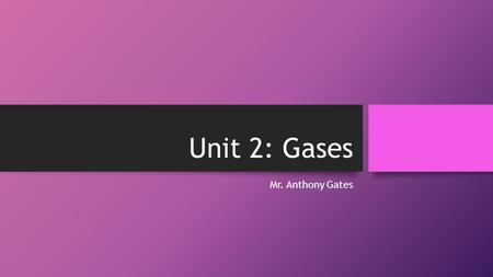 Unit 2: Gases Mr. Anthony Gates. Quick Reminders Gas: Uniformly fills any container. Mixes completely with any other gas Exerts pressure on its surroundings.