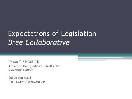Expectations of Legislation Bree Collaborative Jason T. McGill, JD Executive Policy Advisor, Health Care Governor's Office (360) 902-0448