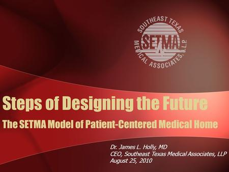 The SETMA Model of Patient-Centered Medical Home Dr. James L. Holly, MD CEO, Southeast Texas Medical Associates, LLP August 25, 2010 Steps of Designing.