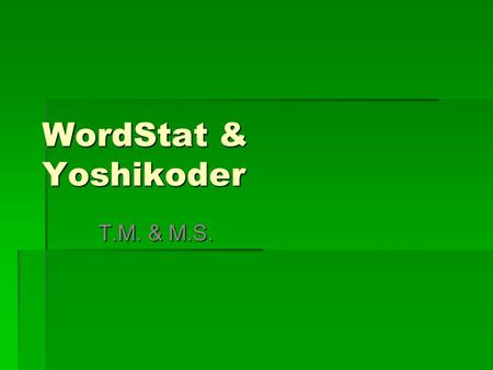 WordStat & Yoshikoder T.M. & M.S.. WordStat About WordStat Must be run as part of SimStat Designed to process text such as open ended responses, journal.