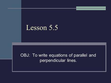 Lesson 5.5 OBJ: To write equations of parallel and perpendicular lines.