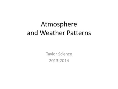 Atmosphere and Weather Patterns Taylor Science 2013-2014.