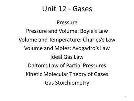 Unit 12 - Gases Pressure Pressure and Volume: Boyle's Law Volume and Temperature: Charles's Law Volume and Moles: Avogadro's Law Ideal Gas Law Dalton's.