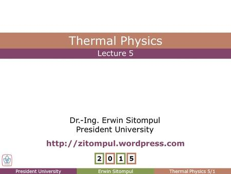 President UniversityErwin SitompulThermal Physics 5/1 Lecture 5 Thermal Physics Dr.-Ing. Erwin Sitompul President University