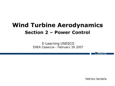 Wind Turbine Aerodynamics Section 2 – Power Control E-Learning UNESCO ENEA Casaccia - February 26 2007 Fabrizio Sardella.