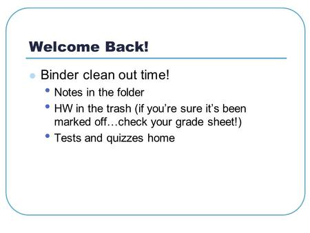 Welcome Back! Binder clean out time! Notes in the folder HW in the trash (if you're sure it's been marked off…check your grade sheet!) Tests and quizzes.