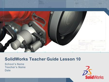 SolidWorks Teacher Guide Lesson 10 School's Name Teacher's Name Date.