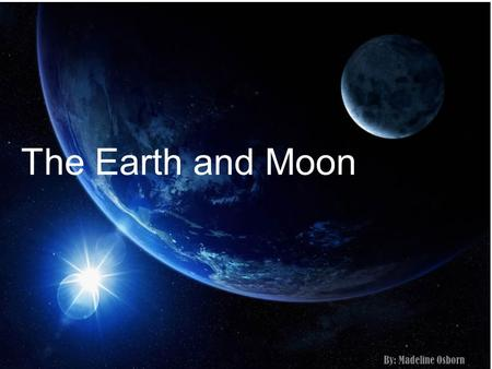 The Earth and Moon By: Madeline Osborn. THE SIZE Moon The Moon is 3,474 kilometers in diameter. Or 27%/about 1 fourth the size of the Earth. Earth The.