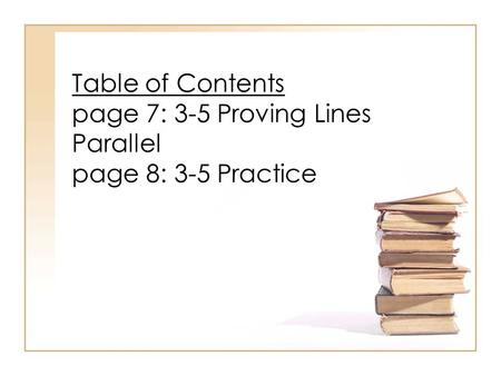Table of Contents page 7: 3-5 Proving Lines Parallel page 8: 3-5 Practice.