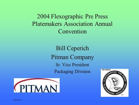 March 2004 2004 Flexographic Pre Press Platemakers Association Annual Convention Bill Ceperich Pitman Company Sr. Vice President Packaging Division.