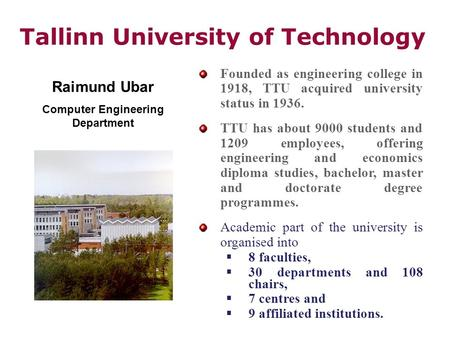 Tallinn University of Technology Founded as engineering college in 1918, TTU acquired university status in 1936. TTU has about 9000 students and 1209 employees,