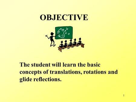 1 OBJECTIVE The student will learn the basic concepts of translations, rotations and glide reflections.
