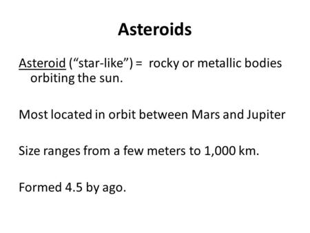 "Asteroids Asteroid (""star-like"") = rocky or metallic bodies orbiting the sun. Most located in orbit between Mars and Jupiter Size ranges from a few meters."