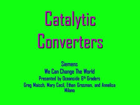 Catalytic Converters Siemens We Can Change The World Presented by Oceanside 6 th Graders Greg Maisch, Mary Cecil, Ethan Grosman, and Annelisa Milano.