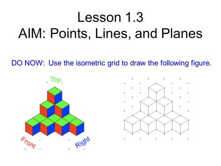 Lesson 1.3 AIM: Points, Lines, and Planes DO NOW: Use the isometric grid to draw the following figure.
