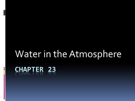 Water in the Atmosphere. Chapter 23 Changing Forms of Water  Water in the atmosphere exists in three states, or phases.  Water vapor  Solid  Liquid.