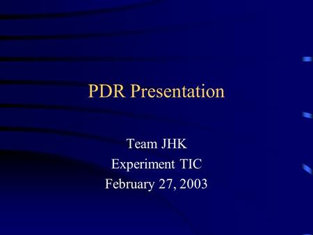 PDR Presentation Team JHK Experiment TIC February 27, 2003.