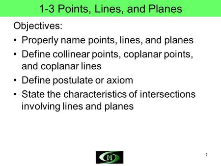 1 1-3 Points, Lines, and Planes Objectives: Properly name points, lines, and planes Define collinear points, coplanar points, and coplanar lines Define.